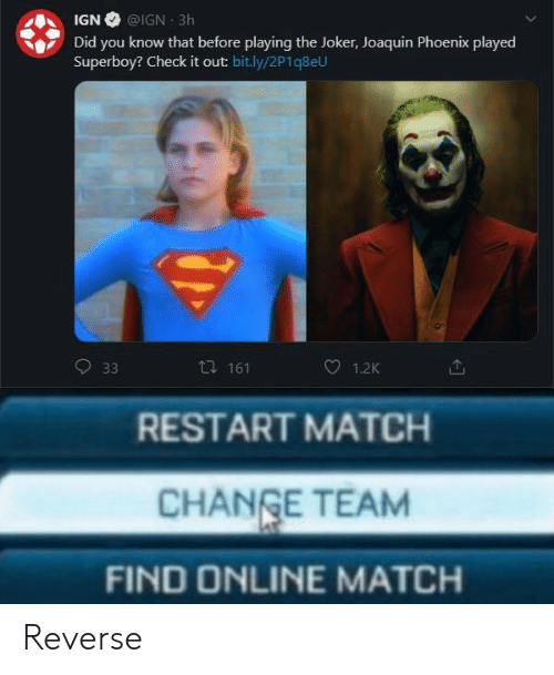 Phoenix: IGN @IGN 3h  Did you know that before playing the Joker, Joaquin Phoenix played  Superboy? Check it out: bit.ly/2P1q8eU  ti 161  33  1.2K  RESTART MATCH  CHANGE TEAM  FIND ONLINE MATCH Reverse