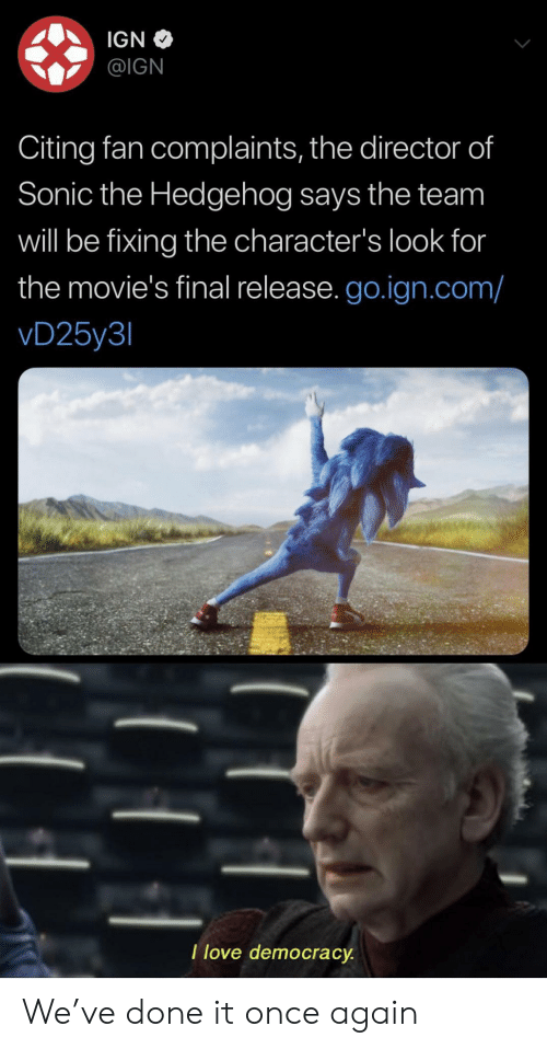 IGN: IGN  @IGN  Citing fan complaints, the director of  Sonic the Hedgehog says the team  will be fixing the character's look for  the movie's final release. go.ign.com/  vD25y3  I love democracy We've done it once again