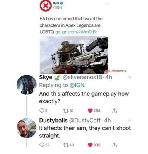 gameplay: IGN .  @IGN  EA has confirmed that two of the  characters in Apex Legends are  LGBTQ. go.ign.com/kWmOrBr  Awesome72  Skye @skyeramos18.4h  Replying to @IGN  And this affects the gameplay how  exactly?  95 10 258 11,  Dustyballs @DustyCoff.4h  It affects their aim, they can't shoot  straight.  27 43930