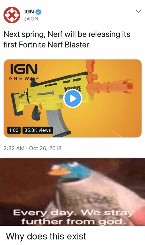blaster: IGN  @IGN  Next spring, Nerf will be releasing its  first Fortnite Nerf Blaster.  IGN  1:02 35.8K views  2:32 AM Oct 26, 2018  very day. We stra  further from god Why does this exist