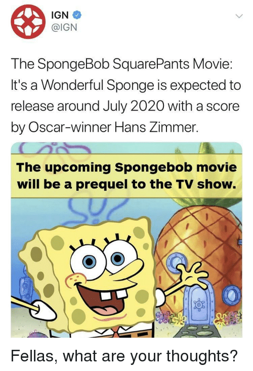 prequel: IGN  @IGN  The SpongeBob SquarePants Movie  It's a Wonderful Sponge is expected to  release around July 2020 with a score  by Oscar-winner Hans Zimmer.  The upcoming Spongebob movie  will be a prequel to the TV show. Fellas, what are your thoughts?