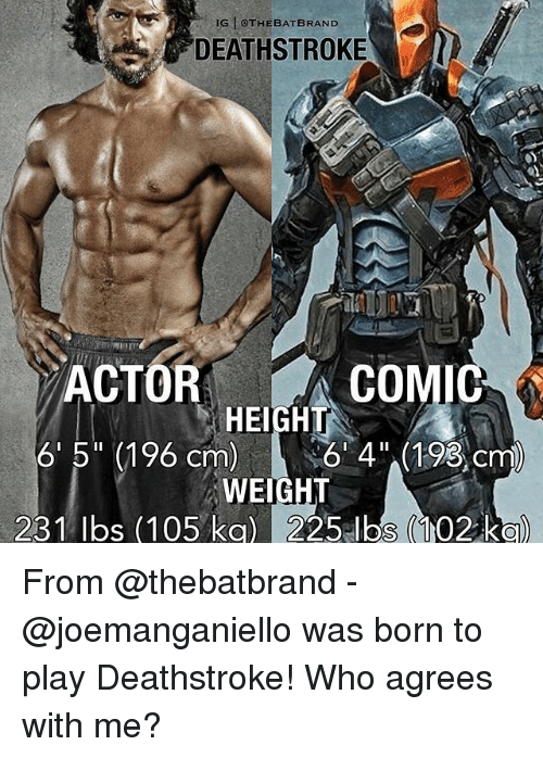 """Memes, 🤖, and Brand: IGN @THE BAT BRAND  DEATHSTROKE  COMI  ACTOR  HEIGHT  6' 5"""" (196 cm)  6 4"""" (193 cm)  WEIGHT  231 lbs (105 kg) 225 lbs (102 kg) From @thebatbrand - @joemanganiello was born to play Deathstroke! Who agrees with me?"""