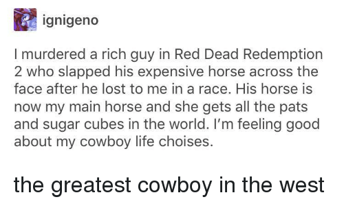 Red Dead Redemption: ignigeno  I murdered a rich guy in Red Dead Redemption  2 who slapped his expensive horse across the  face after he lost to me in a race. His horse is  now my main horse and she gets all the pats  and sugar cubes in the world. I'm feeling good  about my cowboy life choises. the greatest cowboy in the west