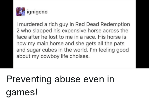 Red Dead Redemption: ignigeno  I murdered a rich guy in Red Dead Redemption  2 who slapped his expensive horse across the  face after he lost to me in a race. His horse is  now my main horse and she gets all the pats  and sugar cubes in the world. I'm feeling good  about my cowboy life choises. Preventing abuse even in games!
