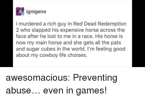 Red Dead Redemption: ignigeno  I murdered a rich guy in Red Dead Redemption  2 who slapped his expensive horse across the  face after he lost to me in a race. His horse is  now my main horse and she gets all the pats  and sugar cubes in the world. I'm feeling good  about my cowboy life choises. awesomacious:  Preventing abuse… even in games!
