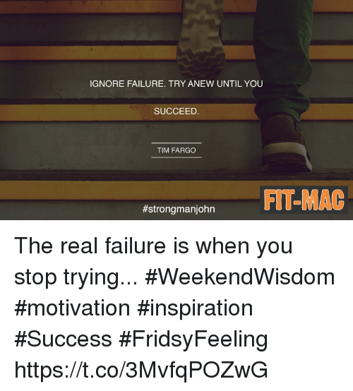 Inspirational Quotes About Failure: IGNORE FAILURE TRY ANEW UNTIL YOU SUCCEED TIM FARGO FIT