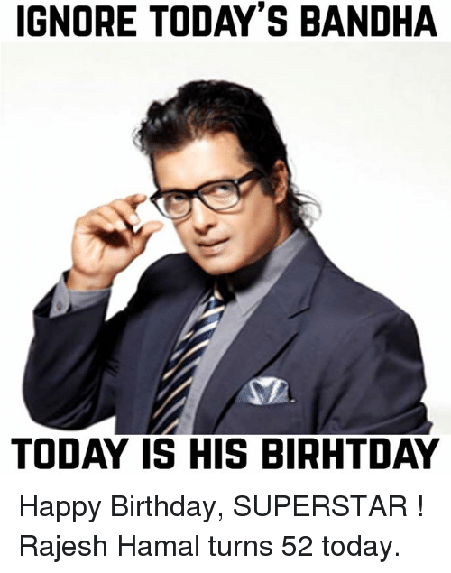 Birthday, Ignorant, and Happy Birthday: IGNORE TODAY'S BANDHA  TODAY IS HIS BIRHTDAY Happy Birthday, SUPERSTAR ! Rajesh Hamal turns 52 today.