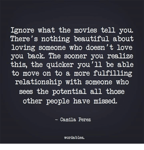 Beautiful, Love, and Movies: Ignore what the movies tell you.  There's nothing beautiful about  loving someone who doesn't love  you back. The sooner you realize  this, the quicker you'll be able  to move on to a more fulfilling  relationship with someone who  sees the potential all those  other people have missed.  ~ Camila Perez  wordables.