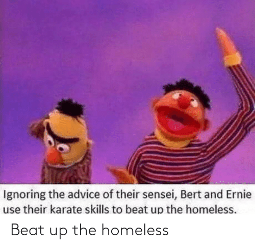 Homeless: Ignoring the advice of their sensei, Bert and Ernie  use their karate skills to beat up the homeless. Beat up the homeless