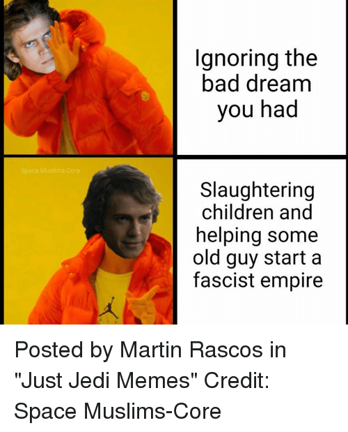 "Bad, Children, and Empire: Ignoring the  bad dream  you had  Slaughtering  children and  helping some  old guy start a  fascist empire Posted by Martin Rascos in ""Just Jedi Memes""  Credit: Space Muslims-Core"