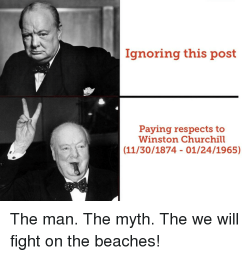 Winston Churchill: Ignoring this post  Paying respects to  Winston Churchill  (11/30/1874 01/24/1965) The man. The myth. The we will fight on the beaches!