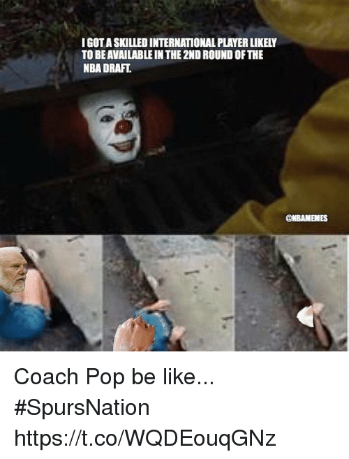 Coaching: IGOT A SKILLED INTERNATIONAL PLAYER LIKELY  TO BE AVAILABLE IN THE 2ND ROUND OF THE  NBA DRAFT  @NBAMEMES Coach Pop be like... #SpursNation https://t.co/WQDEouqGNz