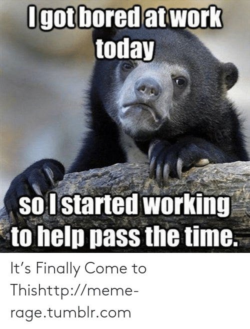 Pass The Time: Igot bored at work  today  so I started working  to help pass the time. It's Finally Come to Thishttp://meme-rage.tumblr.com