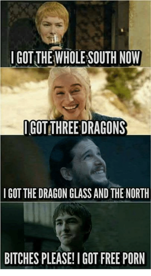 Memes, Free, and Free Porn: IGOTTHEWHOLE SOUTH NOW  GOT THREE DRAGONS  IGOT THE DRAGON GLASS AND THE NORTH  BITCHES  PLEASE! I GOT FREE PORN
