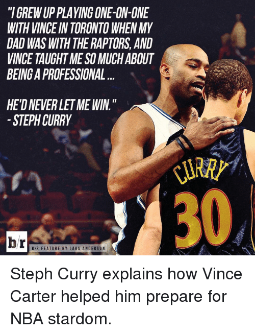 "NBA: ""IGREWUP PLAYING ONE-ON-ONE  WITH VINCE IN TORONTO WHEN MY  DAD WAS WITH THERAPTORS, AND  VINCE TAUGHT MESO MUCHABOUT  BEINGAPROFESSIONAL  HETDNEVERLETME WIN""  STEPH CURRY  br  B/R FEATURE BY LARS ANDERSON Steph Curry explains how Vince Carter helped him prepare for NBA stardom."