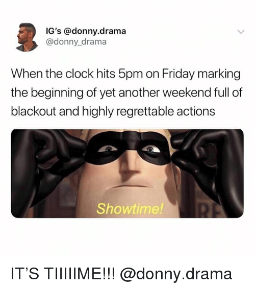 Clock, Friday, and Memes: IG's @donny.drama  @donny_drama  When the clock hits 5pm on Friday marking  the beginning of yet another weekend full of  blackout and highly regrettable actions  Showtime! IT'S TIIIIIME!!! @donny.drama
