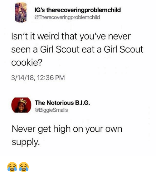 Memes, Weird, and Girl: IG's therecoveringproblemchild  @Therecoveringproblemchild  Isn't it weird that you've never  seen a Girl Scout eat a Girl Scout  cookie?  3/14/18, 12:36 PM  The Notorious B.I.G.  @BiggieSmalls  Never get high on your own  supply 😂😂