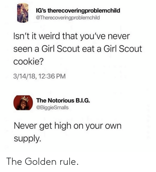 The Golden Rule: IG's therecoveringproblemchild  @Therecoveringproblemchild  Isn't it weird that you've never  seen a Girl Scout eat a Girl Scout  cookie?  3/14/18, 12:36 PM  The Notorious B.I.G  @BiggieSmalls  Never get high on your own  supply. The Golden rule.