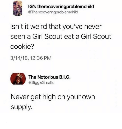 Get High: IG's therecoveringproblemchild  @Therecoveringproblemchild  Isn't it weird that you've never  seen a Girl Scout eat a Girl Scout  cookie?  3/14/18, 12:36 PM  The Notorious B.I.G.  @BiggieSmalls  Never get high on your own  supply. .