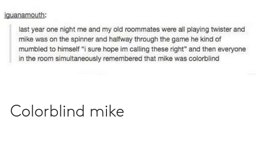 """Twister: iguanamouth:  last year one night me and my old roommates were all playing twister and  mike was on the spinner and halfway through the game he kind of  mumbled to himself """"i sure hope im calling these right"""" and then everyone  in the room simultaneously remembered that mike was colorblind Colorblind mike"""