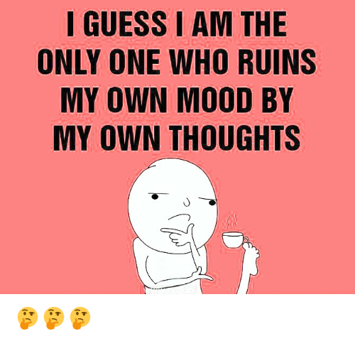 i am the only one: IGUESS I AM THE  ONLY ONE WHO RUINS  MY OWN MOOD BY  MY OWN THOUGHTS 🤔🤔🤔