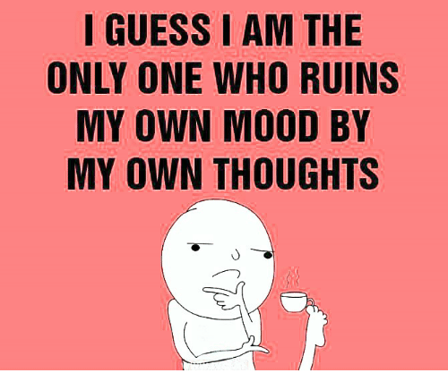 i am the only one: IGUESS I AM THE  ONLY ONE WHO RUINS  MY OWN MOOD BY  MY OWN THOUGHTS