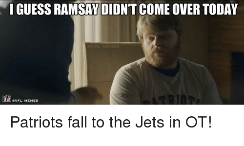 Nfl, Ots, and Ramsay: IGUESS RAMSAY DIDNT COME OVER TODAY  ONFL MEMEs Patriots fall to the Jets in OT!
