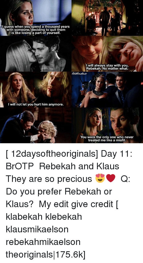 Memes, Precious, and Never: Iguess when you spend a thousand years  with someone, deciding to quit them  is like losing a part of yourself  I will always stay with you,  Rebekah. No matter what  I will not let you hurt him anymore.  You were the only one who never  treated me like a misfit. [ 12daysoftheoriginals] Day 11: BrOTP ↳ Rebekah and Klaus ⠀ They are so precious 😍❤️ ⠀ Q: Do you prefer Rebekah or Klaus? ⠀ My edit give credit [ klabekah klebekah klausmikaelson rebekahmikaelson theoriginals|175.6k]