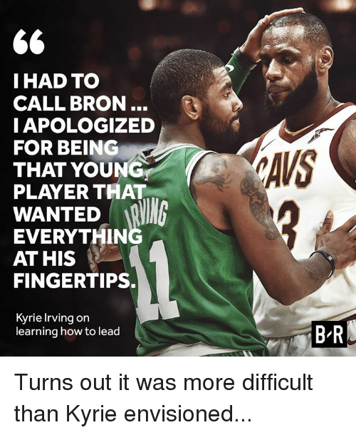Irving: IHAD TO  CALL BRON..  IAPOLOGIZED  FOR BEING  THAT YOUNG  PLAYER THAT  AVS  WANTED R  EVERYTHIN  AT HIS  FINGERTIPS.  Kyrie Irving on  learning how to lead  B-R Turns out it was more difficult than Kyrie envisioned...