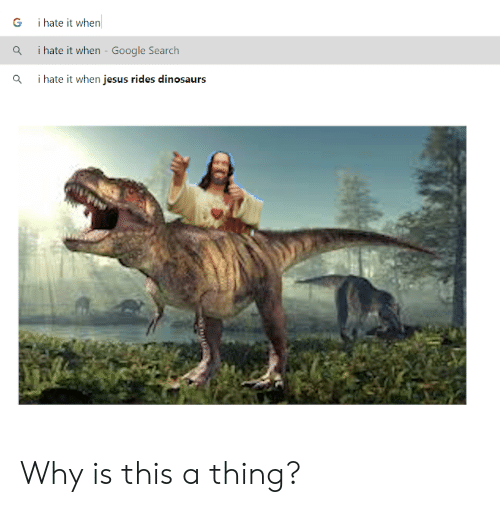 I Hate It When Google: ihate it when  G  i hate it when Google Search  i hate it when jesus rides dinosaurs Why is this a thing?