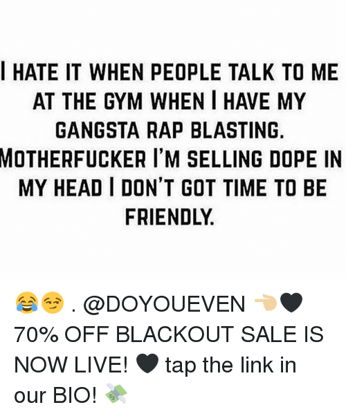 Dope, Gangsta, and Gym: IHATE IT WHEN PEOPLE TALK TO ME  AT THE GYM WHEN I HAVE MY  GANGSTA RAP BLASTING  MOTHERFUCKER  I'M SELLING DOPE IN  MY HEAD I DON'T GOT TIME TO BE  FRIENDLY 😂😏 . @DOYOUEVEN 👈🏼🖤 70% OFF BLACKOUT SALE IS NOW LIVE! 🖤 tap the link in our BIO! 💸