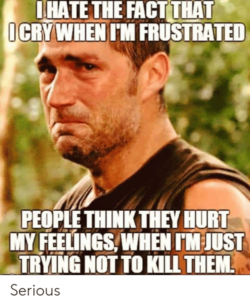 kill them: IHATE THE FACT THAT  ICRYWHEN IM FRUSTRATED  PEOPLE THINK THEY HURT  MY FEELINGS, WHEN IM JUST  TRYING NOT TO KILL THEM Serious