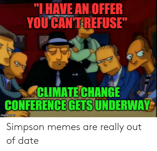 """Simpson Memes: """"IHAVE AN OFFER  YOU CAN'TREFUSE""""  CLIMATE CHANGE  CONFERENCE GETS UNDERWAY  imgflip.com Simpson memes are really out of date"""