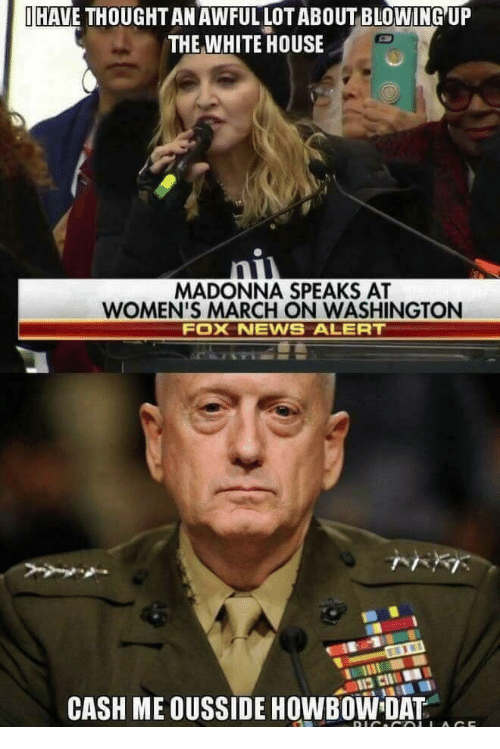 Womens March On Washington: İHAVE THOUGHT AN AWFUL LOT ABOUT BLOWING,UP  THE WHITE HOUSE  MADONNA SPEAKS AT  WOMEN'S MARCH ON WASHINGTON  FOX NEWNS ALERT  CASH ME OUSSIDE HOWBOW DAT