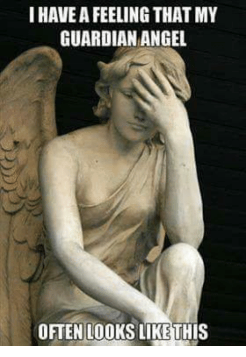 guardian angels: IHAVEAFEELING THAT MY  GUARDIAN ANGEL  OFTEN LOOKS LIKE THIS