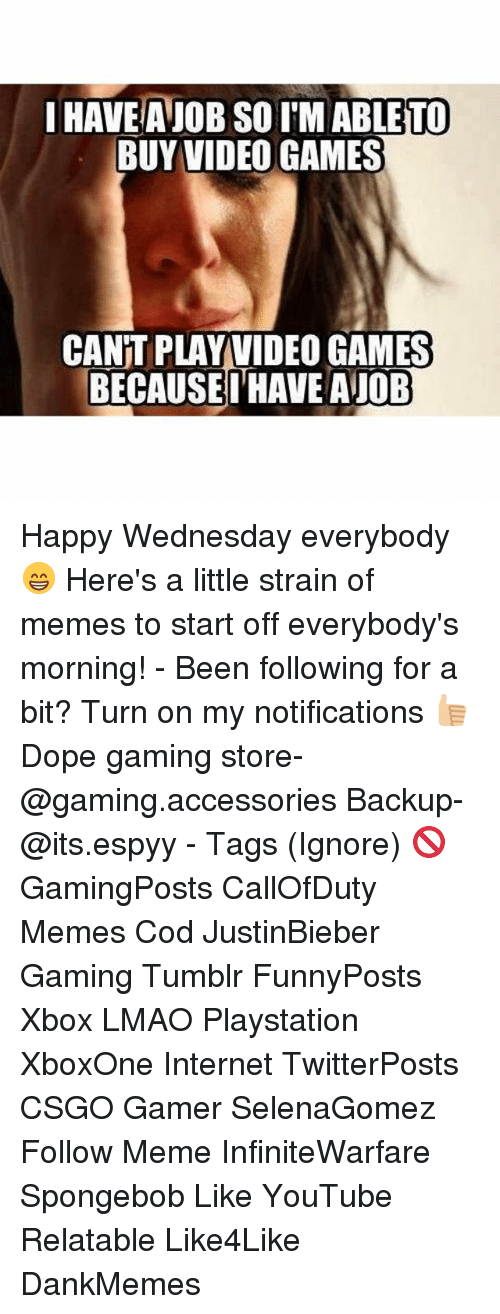 happy wednesday: IHAVEANOB SO IM TO  BUY VIDEO GAMES  CANT PLAY VIDEO GAMES  BECAUSE I HAVE AJOB Happy Wednesday everybody 😁 Here's a little strain of memes to start off everybody's morning! - Been following for a bit? Turn on my notifications 👍🏼 Dope gaming store- @gaming.accessories Backup- @its.espyy - Tags (Ignore) 🚫 GamingPosts CallOfDuty Memes Cod JustinBieber Gaming Tumblr FunnyPosts Xbox LMAO Playstation XboxOne Internet TwitterPosts CSGO Gamer SelenaGomez Follow Meme InfiniteWarfare Spongebob Like YouTube Relatable Like4Like DankMemes