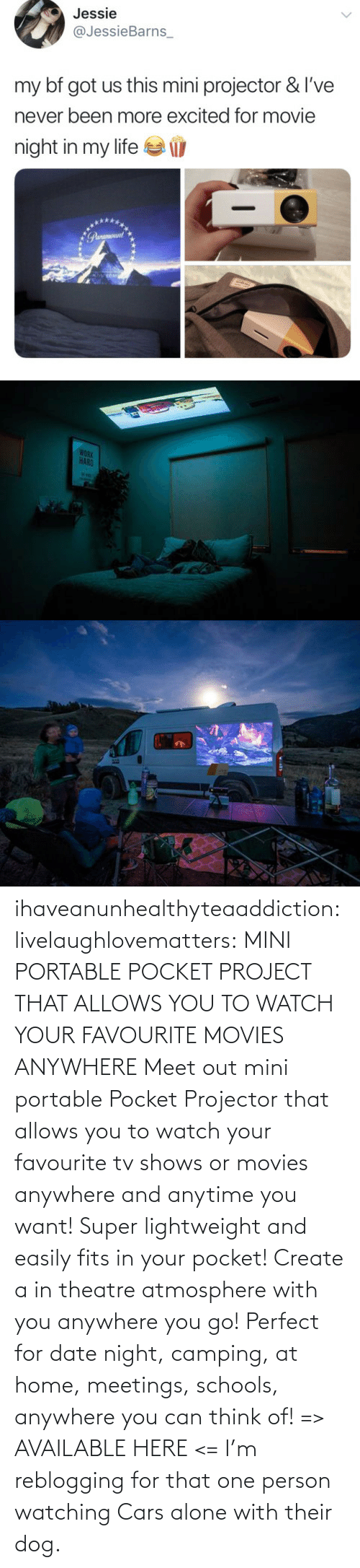 Meet: ihaveanunhealthyteaaddiction:  livelaughlovematters: MINI PORTABLE POCKET PROJECT THAT ALLOWS YOU TO WATCH YOUR FAVOURITE MOVIES ANYWHERE Meet out mini portable Pocket Projector that allows you to watch your favourite tv shows or movies anywhere and anytime you want! Super lightweight and easily fits in your pocket! Create a in theatre atmosphere with you anywhere you go! Perfect for date night, camping, at home, meetings, schools, anywhere you can think of! => AVAILABLE HERE <=    I'm reblogging for that one person watching Cars alone with their dog.