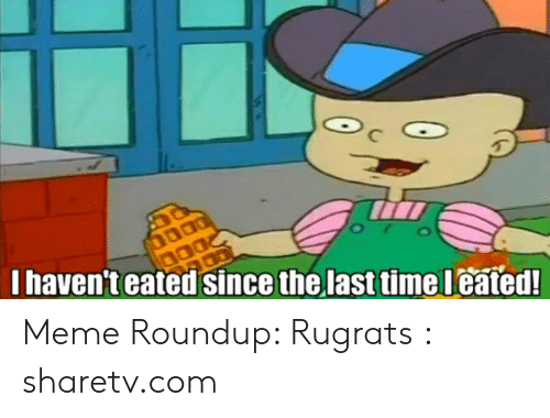 Meme Roundup: Ihaven't eated since the last timeleated! Meme Roundup: Rugrats : sharetv.com