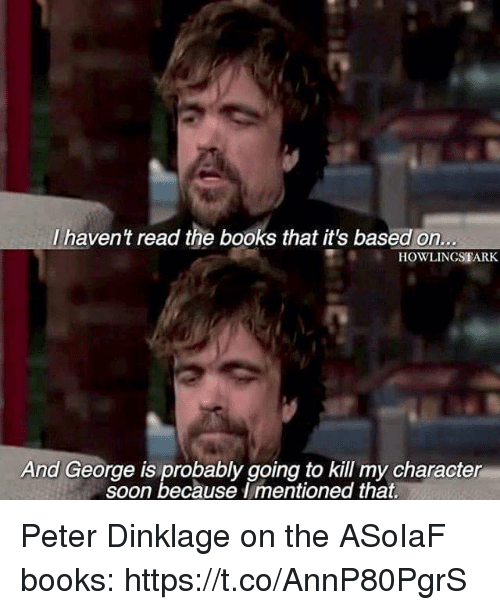 Books, Soon..., and Peter Dinklage: Ihavent read the books that it's bass  l haven t read the books that it's based on  HOWLINGSTARK  And George is probably going to kill my character  soon because I mentioned that. Peter Dinklage on the ASoIaF books: https://t.co/AnnP80PgrS