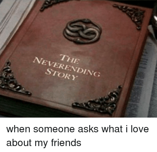 neverending: IHE  NEVERENDING  STORY <p>when someone asks what i love about my friends</p>