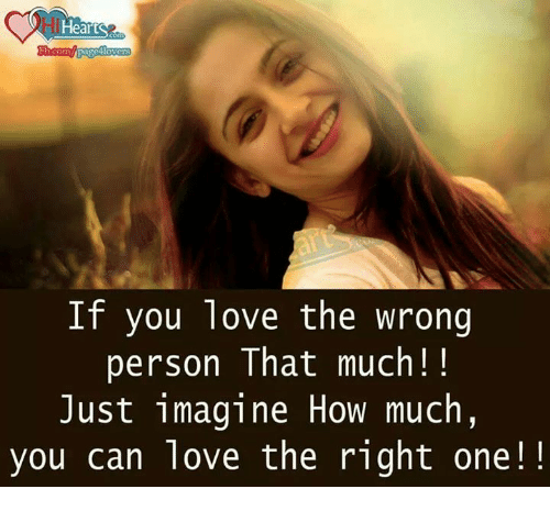 memes: iHea  page  Com  If you love the wrong  person That much!  Just imagine How much,  you can love the right one