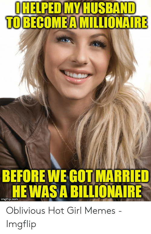 Oblivious Hot: IHELPED MY HUSBAND  TO BECOMEA MILLIONAIRE  BEFOREWE COT MARRIED  HE WASA BILLIONAIRE  imgflip.com Oblivious Hot Girl Memes - Imgflip