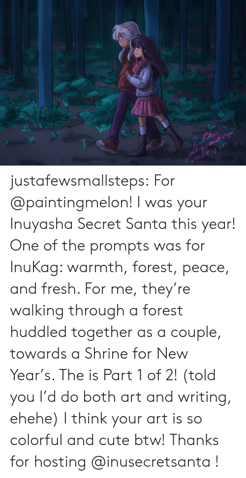 hosting: ihes  inafofe mall po justafewsmallsteps:  For @paintingmelon! I was your Inuyasha Secret Santa this year! One of the prompts was for InuKag: warmth, forest, peace, and fresh. For me, they're walking through a forest huddled together as a couple, towards a Shrine for New Year's. The is Part 1 of 2! (told you I'd do both art and writing, ehehe) I think your art is so colorful and cute btw! Thanks for hosting @inusecretsanta !