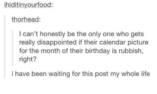 Birthday, Disappointed, and Life: ihiditinyourfood:  thorhead  can't honestly be the only one who gets  really disappointed if their calendar picture  for the month of their birthday is rubbish,  right?  i have been waiting for this post my whole life