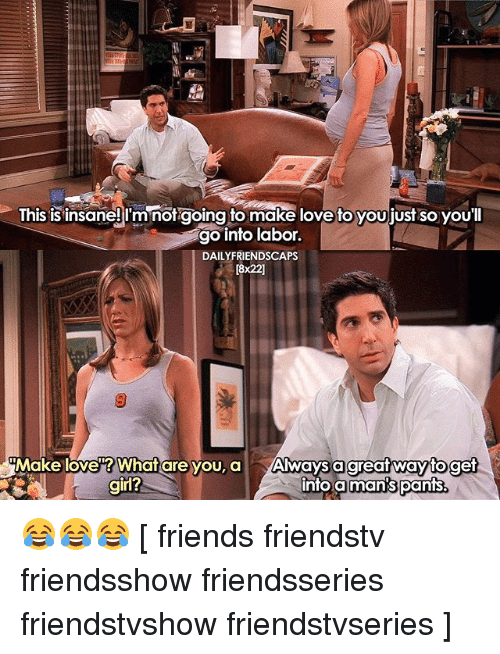 making love: Ihis is insaneji'mnorgoing to make love to youjjust so youl  go into labor.  DAILYFRIENDSCAPS  [8x22]  Make love? What are you, a Always a  into a  great wayto get  man's pants.  girl? 😂😂😂 [ friends friendstv friendsshow friendsseries friendstvshow friendstvseries ]