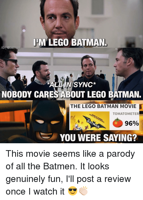 parodies: IHM LEGO BATMAN.  IG batman  ALL IN SYNC  NOBODY CARES ABOUT LEGO BATMAN.  THE LEGO BATMAN MOVIE  TOMATO METER  96%  YOU WERE SAYING? This movie seems like a parody of all the Batmen. It looks genuinely fun, I'll post a review once I watch it 😎👏🏻