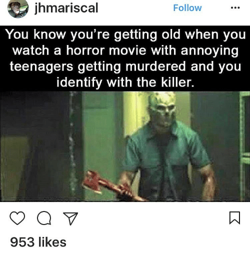Memes, 🤖, and The Killers: ihmariscal  Follow  You know you're getting old When you  watch a horror movie with annoying  teenagers getting murdered and you  identify with the killer.  a  953 likes