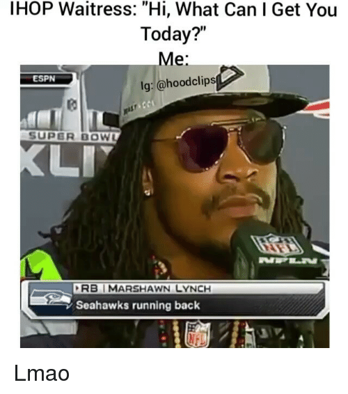 "Espn, Funny, and Ihop: IHOP Waitress: ""Hi, What Can I Get You  Today?  Me  lg: @hood clips  ESPN  SUPER BOWL  RBI MARSHAWN LYNCH  Seahawks running back Lmao"