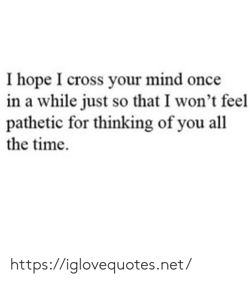 thinking of you: Ihope I cross your mind once  in a while just so that I won't feel  pathetic for thinking of you all  the time https://iglovequotes.net/