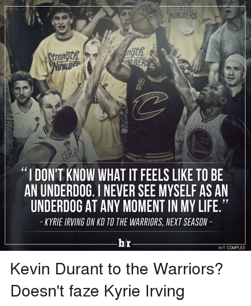 "Complex, Kevin Durant, and Kyrie Irving: IHRER  DEN  ""IDONTKNOW WHAT IT FEELS LIKE TO BE  AN UNDERDOG. I NEVER SEE MYSELF AS AN  UNDERDOG AT ANYMOMENT IN MY LIFE.""  KYRIE IRVING ON KD TO THE WARRIORS, NEXT SEASON  hr  HAT COMPLEX Kevin Durant to the Warriors? Doesn't faze Kyrie Irving"